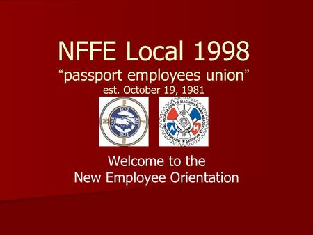 "NFFE Local 1998 "" passport employees union "" est. October 19, 1981 Welcome to the New Employee Orientation."
