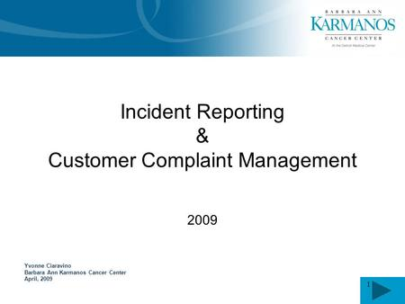 1 Yvonne Ciaravino Barbara Ann Karmanos Cancer Center April, 2009 Incident Reporting & Customer Complaint Management 2009.