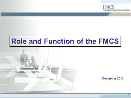 1 PAGE TITLE GOES HERE December 2013 Role and Function of the FMCS.