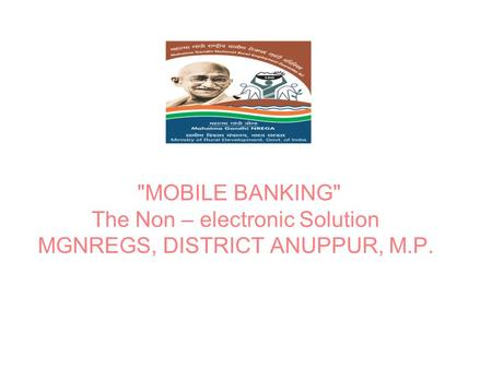 MOBILE BANKING The Non – electronic Solution MGNREGS, DISTRICT ANUPPUR, M.P.