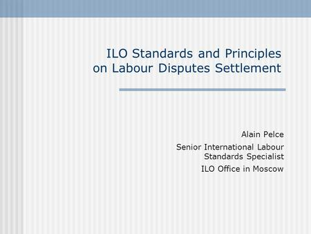 ILO Standards and Principles on Labour Disputes Settlement Alain Pelce Senior International Labour Standards Specialist ILO Office in Moscow.