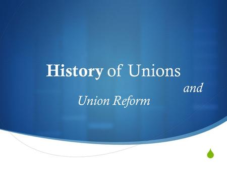  History of Unions and Union Reform. Industrial unionism WHY UNIONS?Agents of Reform for Democratic Values Middle Class Values Poor Working Conditions.
