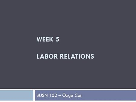 WEEK 5 LABOR RELATIONS BUSN 102 – Özge Can. The Role of Labor Unions  Labor Relations  The relationship between organized labor and management (in its.