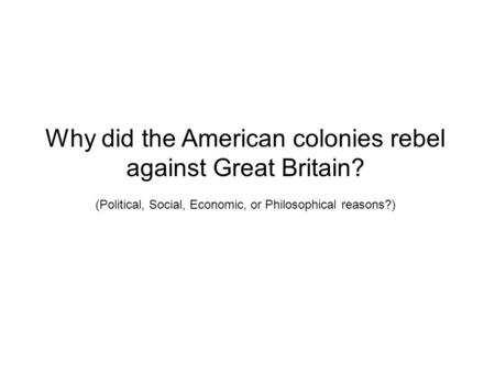 Why did the American colonies rebel against Great Britain? (Political, Social, Economic, or Philosophical reasons?)