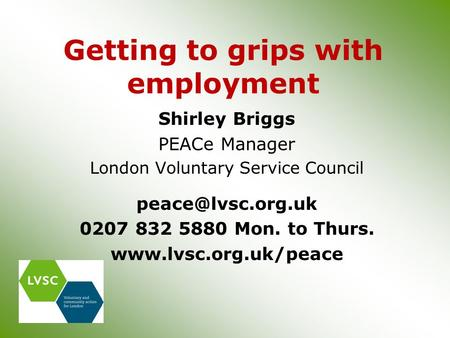 Getting to grips with employment Shirley Briggs PEACe Manager London Voluntary Service Council 0207 832 5880 Mon. to Thurs.