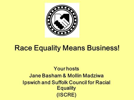 Race Equality Means Business! Your hosts Jane Basham & Mollin Madziwa Ipswich and Suffolk Council for Racial Equality (ISCRE)