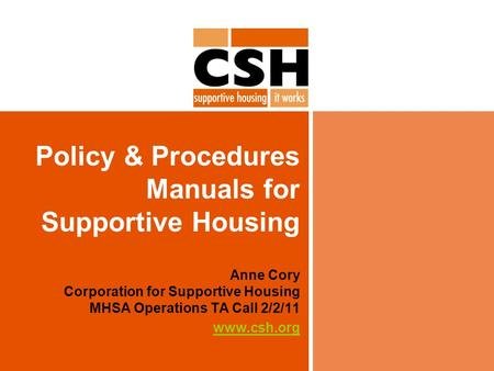 Policy & Procedures Manuals for Supportive Housing Anne Cory Corporation for Supportive Housing MHSA Operations TA Call 2/2/11 www.csh.org.