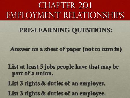 Chapter 20.1 Employment Relationships PRE-LEARNING QUESTIONS: Answer on a sheet of paper (not to turn in) List at least 5 jobs people have that may be.