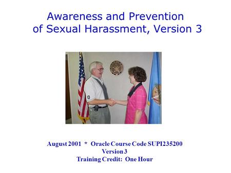 Awareness and Prevention of Sexual Harassment, Version 3 August 2001 * Oracle Course Code SUPI235200 Version 3 Training Credit: One Hour.