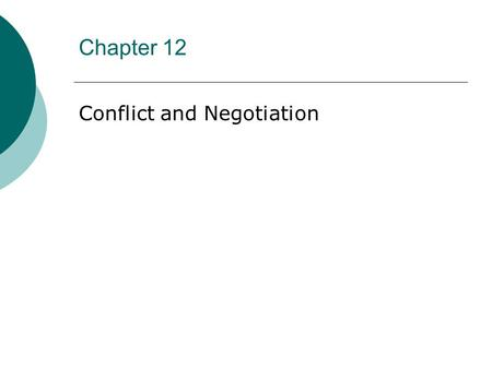 "Chapter 12 Conflict and Negotiation. ""Whenever you're in conflict with someone, there is one factor that can make the difference between damaging your."