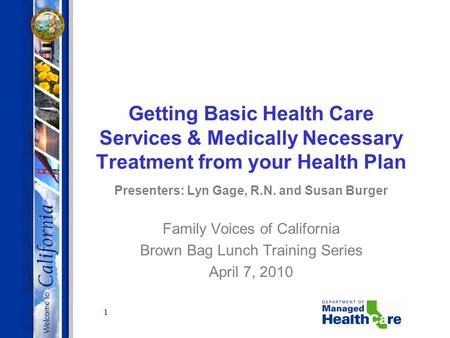 1 Getting Basic Health Care Services & Medically Necessary Treatment from your Health Plan Presenters: Lyn Gage, R.N. and Susan Burger Family Voices of.