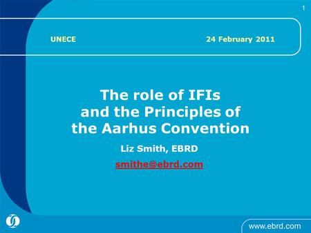     1 Liz Smith, EBRD The role of IFIs and the Principles of the Aarhus Convention UNECE 24 February 2011.