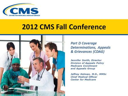 2012 CMS Fall Conference Part D Coverage Determinations, Appeals & Grievances (CDAG) Jennifer Smith, Director Division of Appeals Policy Medicare Enrollment.
