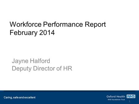 Workforce Performance Report February 2014 Jayne Halford Deputy Director of HR Caring, safe and excellent 1.
