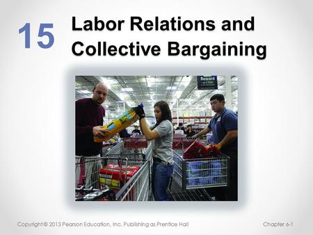 Labor Relations and Collective Bargaining 15 Copyright © 2013 Pearson Education, Inc. Publishing as Prentice HallChapter 6-1.
