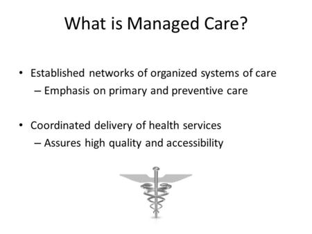 What is Managed Care? Established networks of organized systems of care – Emphasis on primary and preventive care Coordinated delivery of health services.