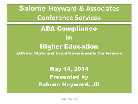 Salome Heyward & Associates Conference Services ADA Compliance In Higher Education ADA For State and Local Governments Conference May 14, 2014 Presented.