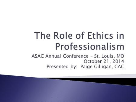 ASAC Annual Conference – St. Louis, MO October 21, 2014 Presented by: Paige Gilligan, CAC.