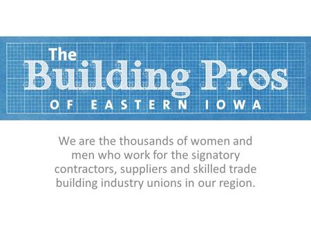 We are the thousands of women and men who work for the signatory contractors, suppliers and skilled trade building industry unions in our region.