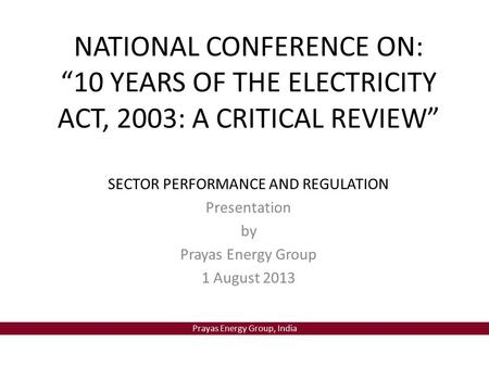 "Prayas Energy Group, <strong>India</strong> NATIONAL CONFERENCE ON: ""10 YEARS OF THE <strong>ELECTRICITY</strong> ACT, 2003: A CRITICAL REVIEW"" SECTOR PERFORMANCE AND REGULATION Presentation."