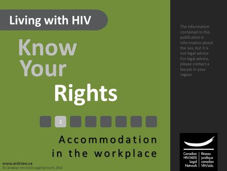 Living with HIV Know Your Rights Accommodation in the workplace The information contained in this publication is information about the law, but it is not.