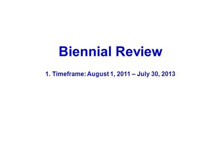 Biennial Review 1. Timeframe: August 1, 2011 – July 30, 2013.