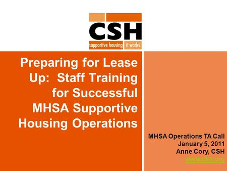 Preparing for Lease Up: Staff Training for Successful MHSA Supportive Housing Operations MHSA Operations TA Call January 5, 2011 Anne Cory, CSH www.csh.org.