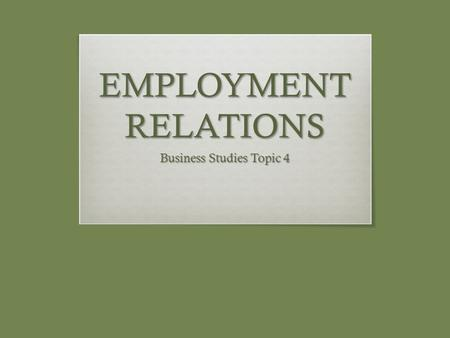EMPLOYMENT RELATIONS Business Studies Topic 4. NATURE OF EMPLOYMENT RELATIONS  Stakeholders in the Employment Relations Process:  Employers  Employees.