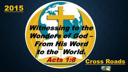 2015 2015 Cross Roads Witnessing to the Wonders of God – From His Word to the World. Acts 1:8.