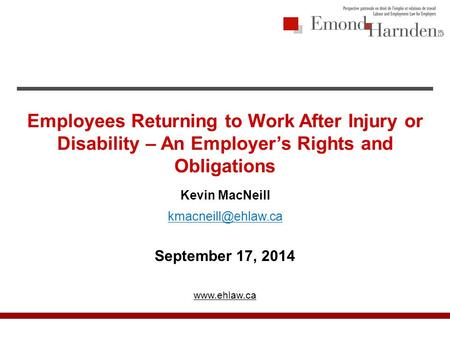 Employees Returning to Work After Injury or Disability – An Employer's Rights and Obligations Kevin MacNeill September 17, 2014
