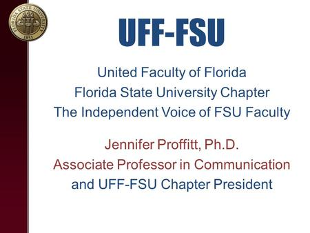 UFF-FSU United Faculty of Florida Florida State University Chapter The Independent Voice of FSU Faculty Jennifer Proffitt, Ph.D. Associate Professor in.