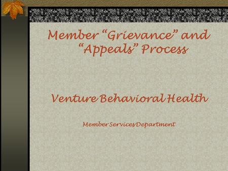 "Member ""Grievance"" and ""Appeals"" Process Venture Behavioral Health Member Services Department."