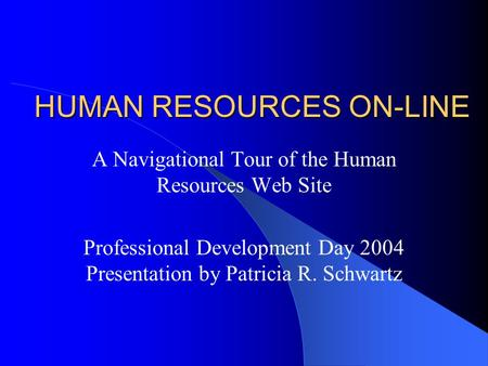 HUMAN RESOURCES ON-LINE A Navigational Tour of the Human Resources Web Site Professional Development Day 2004 Presentation by Patricia R. Schwartz.
