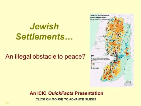 Jewish Settlements… An illegal obstacle to peace? CLICK ON MOUSE TO ADVANCE SLIDES ijm An ICIC QuickFacts Presentation.