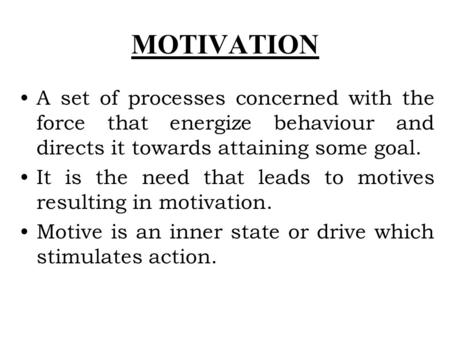 MOTIVATION A set of processes concerned with the force that energize behaviour and directs it towards attaining some goal. It is the need that leads to.