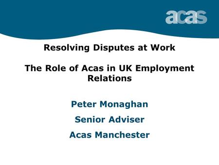 Resolving Disputes at Work The Role of Acas in UK Employment Relations Peter Monaghan Senior Adviser Acas Manchester.