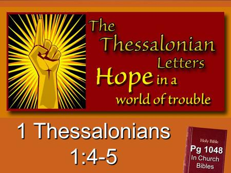 1 Thessalonians 1:4-5 Pg 1048 In Church Bibles. Oh, the depth of the riches both of the wisdom and knowledge of God! How unsearchable are His judgments.