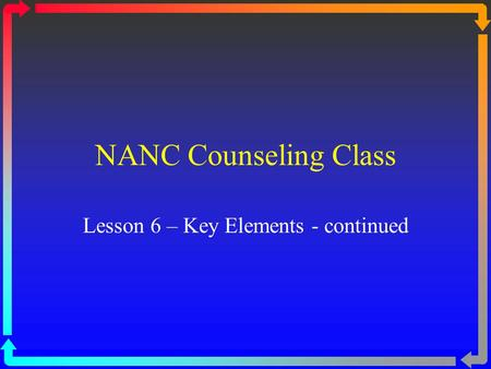 NANC Counseling Class Lesson 6 – Key Elements - continued.
