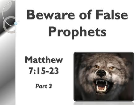 "Beware of False Prophets Matthew 7:15-23 Part 3. Wolves in Sheep's Clothing  False teachers are dangerous Jesus says to beware Matt 7:15 ""Overthrow the."