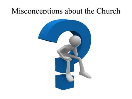 "Misconceptions about the Church. The Term Misconception ""the act or result of misconceiving,"" ""a wrong or inaccurate conception,"" ""a wrong notion,"" ""misunderstanding"""