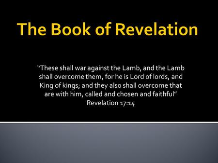 """These shall war against the Lamb, and the Lamb shall overcome them, for he is Lord of lords, and King of kings; and they also shall overcome that are."