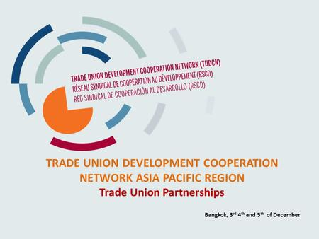 TRADE UNION DEVELOPMENT COOPERATION NETWORK ASIA PACIFIC REGION Trade Union Partnerships Bangkok, 3 rd 4 th and 5 th of December.