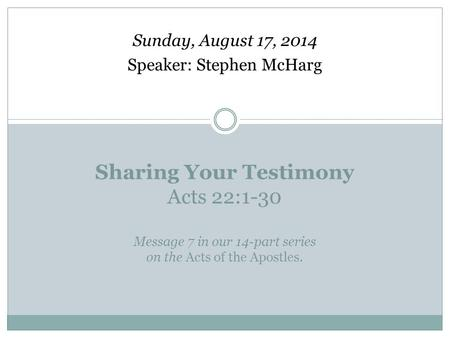 Sharing Your Testimony Acts 22:1-30 Message 7 in our 14-part series on the Acts of the Apostles. Sunday, August 17, 2014 Speaker: Stephen McHarg.