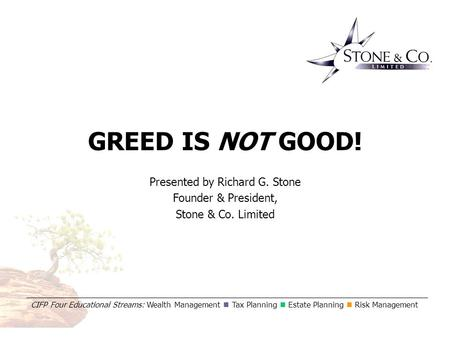 Greed is NOT Good! CIFP Four Educational Streams: Wealth Management Tax Planning Estate Planning Risk Management GREED IS NOT GOOD! Presented by Richard.