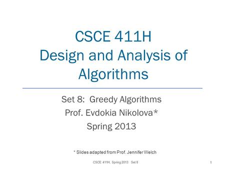 CSCE 411H Design and Analysis of Algorithms Set 8: Greedy Algorithms Prof. Evdokia Nikolova* Spring 2013 CSCE 411H, Spring 2013: Set 8 1 * Slides adapted.