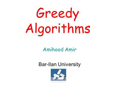 Greedy Algorithms Amihood Amir Bar-Ilan University.