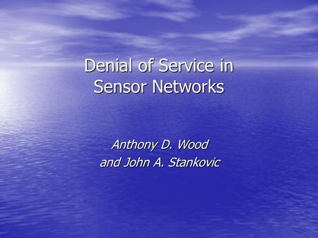 Denial of Service in Sensor Networks Anthony D. Wood and John A. Stankovic.