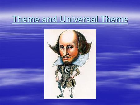 Theme and Universal Theme. Theme  A theme is the underlying meaning of a piece of literature. It usually includes an observation about life. It could.