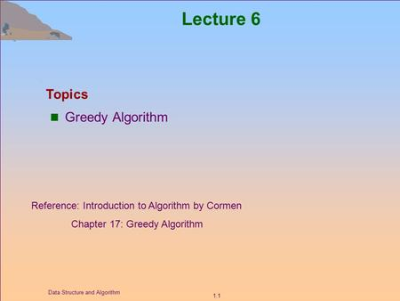 1.1 Data Structure and Algorithm Lecture 6 Greedy Algorithm Topics Reference: Introduction to Algorithm by Cormen Chapter 17: Greedy Algorithm.