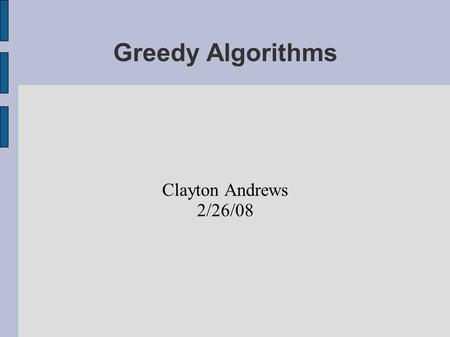 "Greedy Algorithms Clayton Andrews 2/26/08. What is an algorithm? ""An algorithm is any well-defined computational procedure that takes some value, or set."